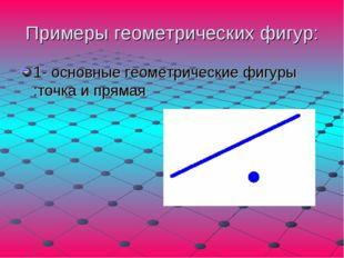 Примеры геометрических фигур: 1- основные геометрические фигуры :точка и прямая