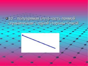 10 – полупрямая (луч)-часть прямой ограниченная с одной стороны точкой.