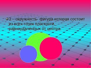 3 – окружность- фигура которая состоит из всех точек плоскости, равноудалённы