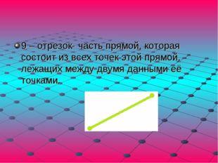 9 – отрезок- часть прямой, которая состоит из всех точек этой прямой, лежащих