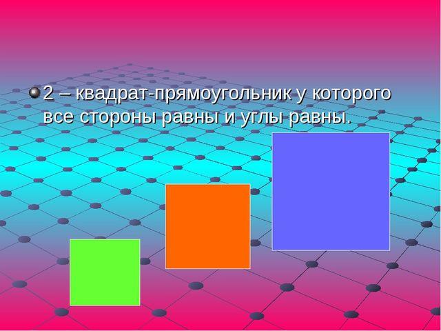 2 – квадрат-прямоугольник у которого все стороны равны и углы равны.