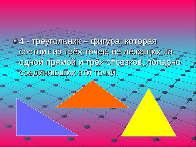 4 - треугольник – фигура, которая состоит из трёх точек, не лежащих на одной...