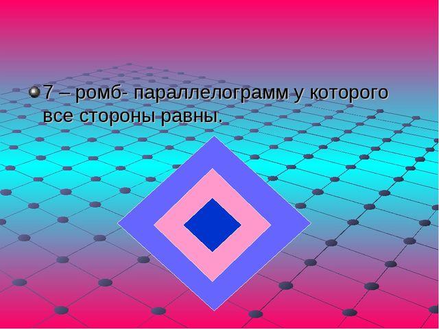 7 – ромб- параллелограмм у которого все стороны равны.