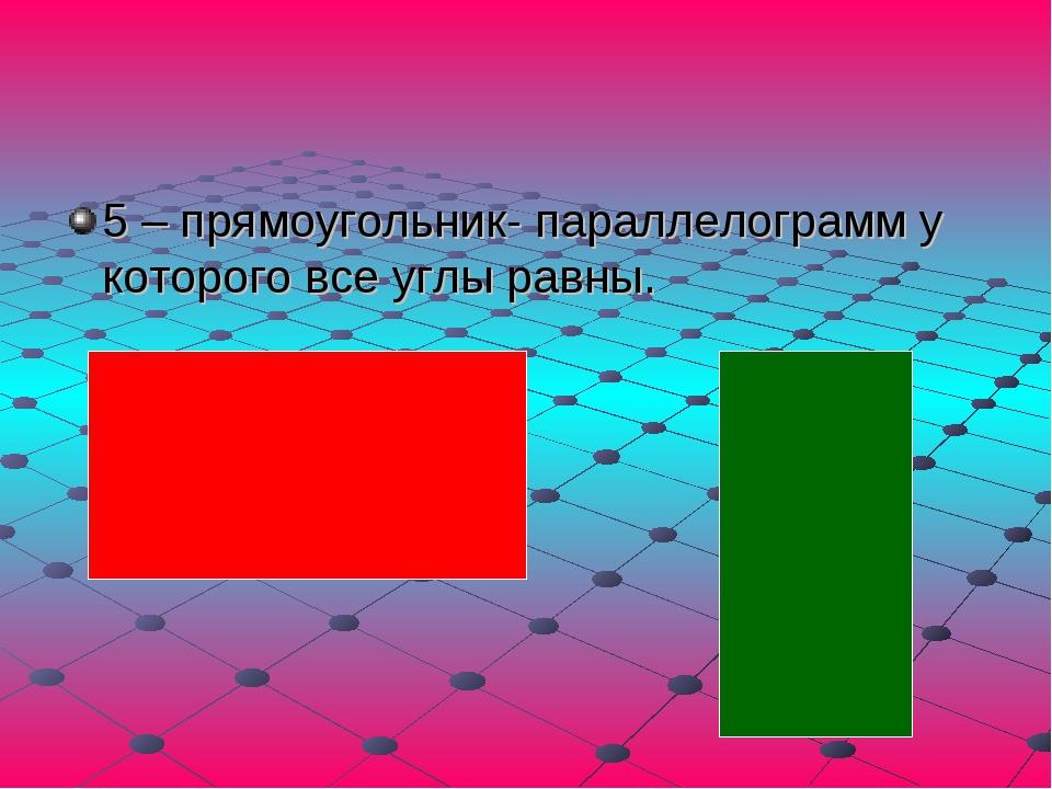 5 – прямоугольник- параллелограмм у которого все углы равны.