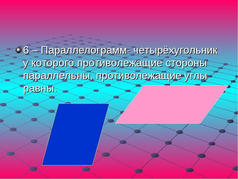6 – Параллелограмм- четырёхугольник у которого противолежащие стороны паралле...