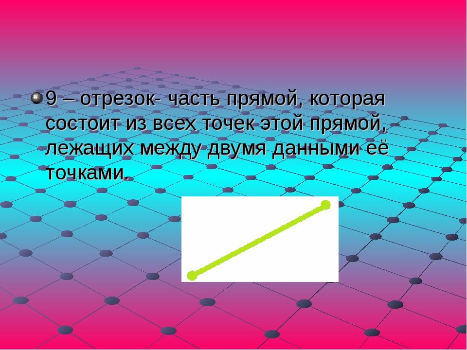 9 – отрезок- часть прямой, которая состоит из всех точек этой прямой, лежащих...