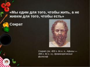 «Мы едим для того, чтобы жить, а не живем для того, чтобы есть» Сократ Сократ