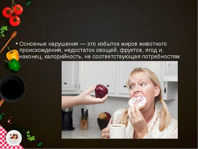 Основные нарушения — это избыток жиров животного происхождения, недостаток ов...