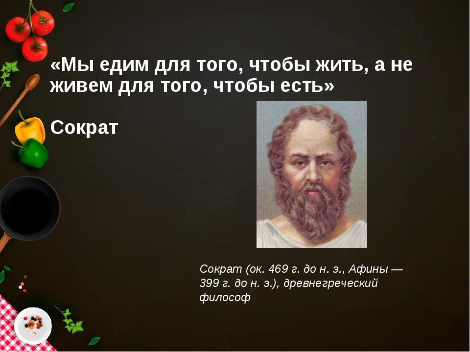 «Мы едим для того, чтобы жить, а не живем для того, чтобы есть» Сократ Сократ...