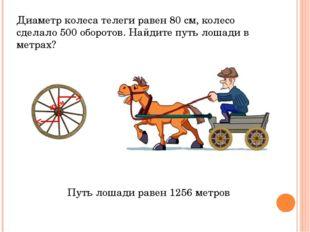 Диаметр колеса телеги равен 80 см, колесо сделало 500 оборотов. Найдите путь