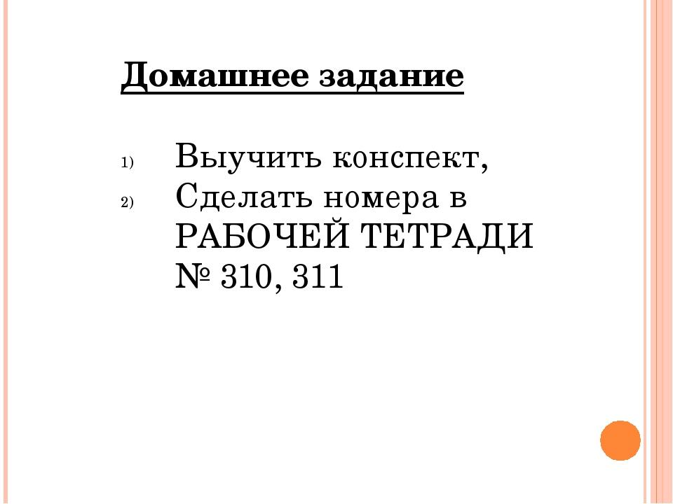 Домашнее задание Выучить конспект, Сделать номера в РАБОЧЕЙ ТЕТРАДИ № 310, 311