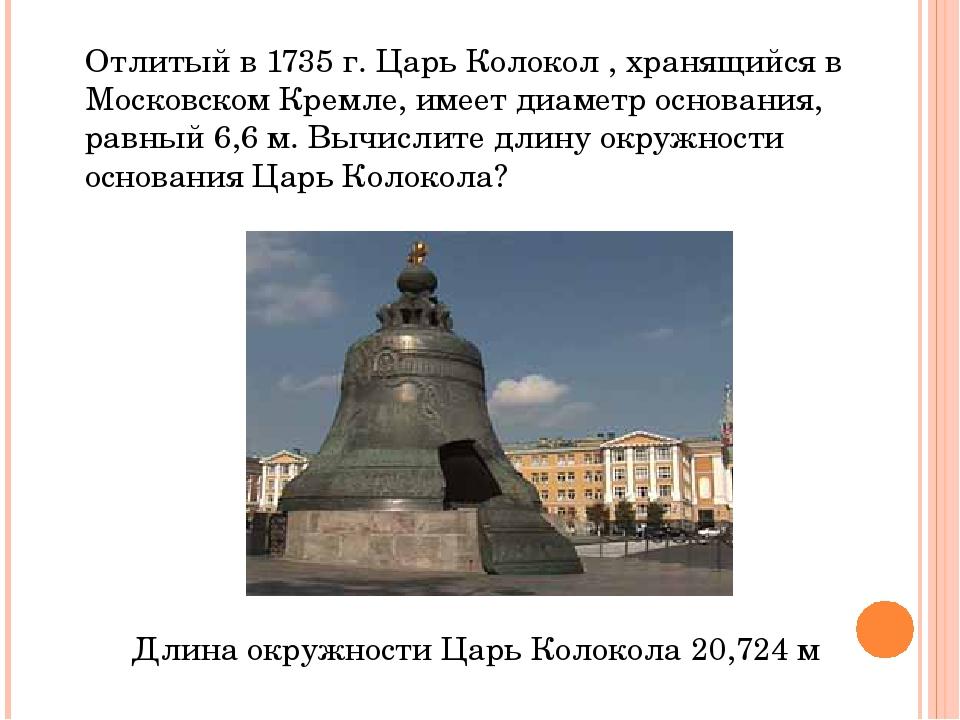 Отлитый в 1735 г. Царь Колокол , хранящийся в Московском Кремле, имеет диамет...