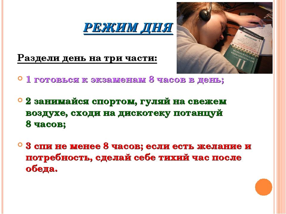 РЕЖИМ ДНЯ Раздели день на три части: 1 готовься к экзаменам 8 часов в день; 2...