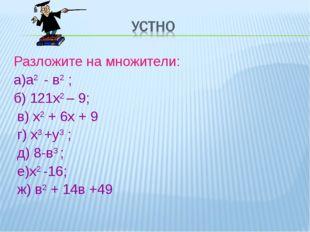 Разложите на множители: а)а2 - в2 ; б) 121х2 – 9; в) х2 + 6х + 9 г) х3 +у3 ;