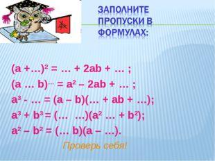(а +…)2 = … + 2аb + … ; (а … b)… = а2 – 2аb + … ; а3 - … = (а – b)(… + аb + …