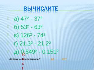 а) 47² - 37² б) 53² - 63² в) 126² - 74² г) 21,3² - 21,2² д) 0,849² - 0,151²