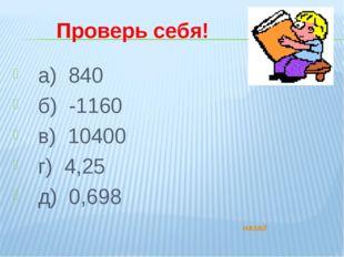 Проверь себя! а) 840 б) -1160 в) 10400 г) 4,25 д) 0,698 назад