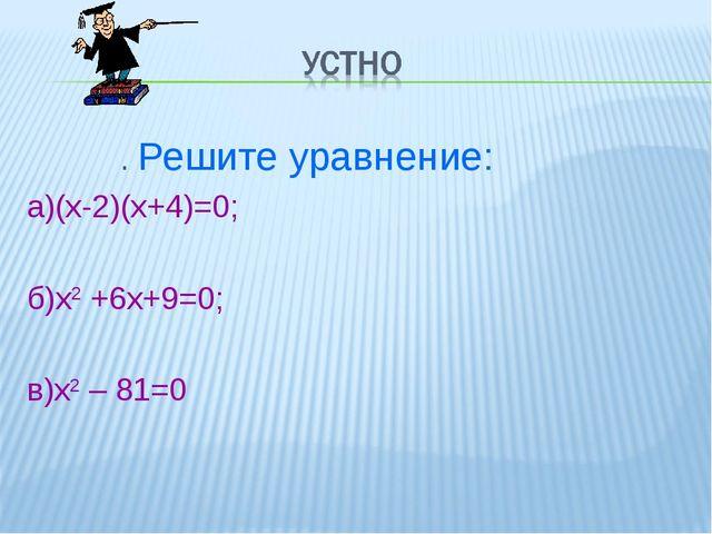 . Решите уравнение: а)(х-2)(х+4)=0; б)х2 +6х+9=0; в)х2 – 81=0