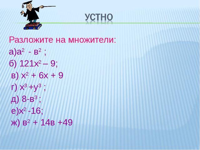 Разложите на множители: а)а2 - в2 ; б) 121х2 – 9; в) х2 + 6х + 9 г) х3 +у3 ;...