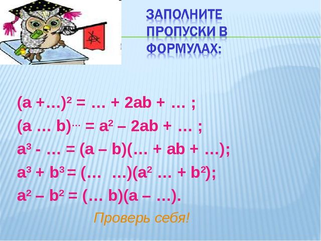 (а +…)2 = … + 2аb + … ; (а … b)… = а2 – 2аb + … ; а3 - … = (а – b)(… + аb + …...