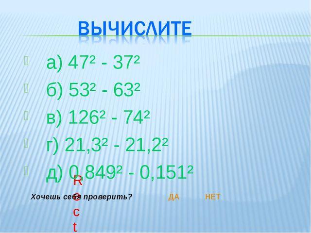 а) 47² - 37² б) 53² - 63² в) 126² - 74² г) 21,3² - 21,2² д) 0,849² - 0,151²...