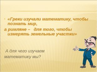 «Греки изучали математику, чтобы познать мир, а римляне – для того, чтобы изм