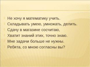 Не хочу я математику учить. Складывать умею, умножать, делить. Сдачу в магази