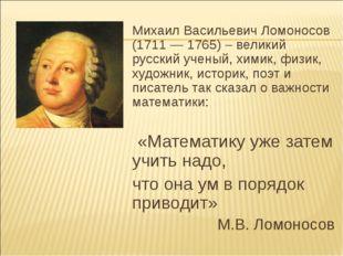 Михаил Васильевич Ломоносов (1711 — 1765) – великий русский ученый, химик, фи