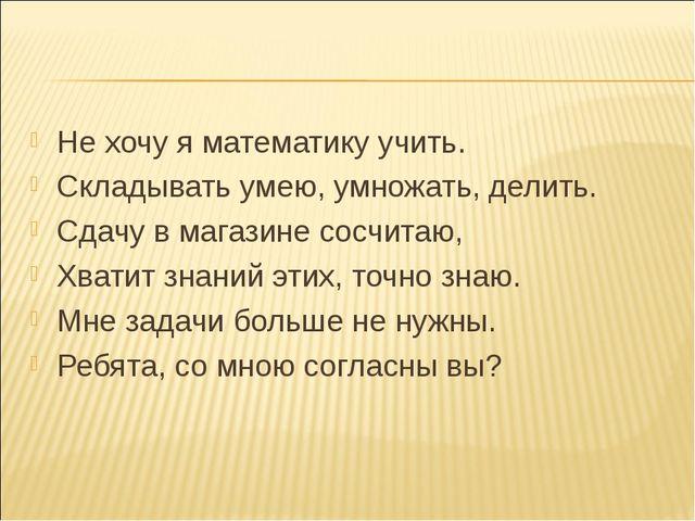 Не хочу я математику учить. Складывать умею, умножать, делить. Сдачу в магази...