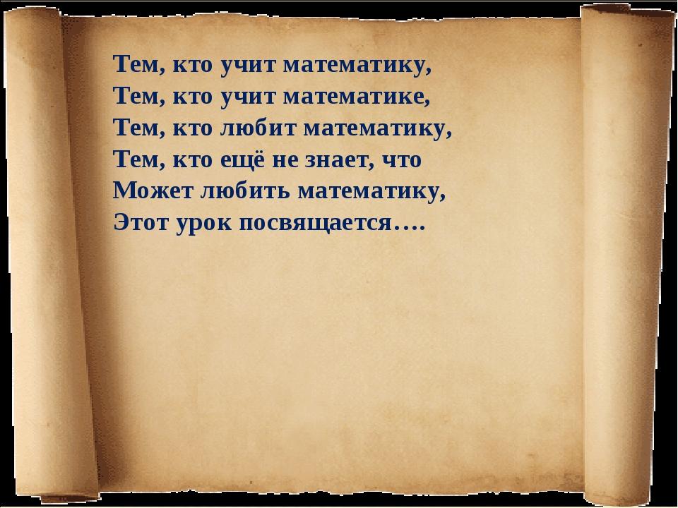 Тем, кто учит математику, Тем, кто учит математике, Тем, кто любит математику...