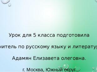 Урок для 5 класса подготовила Учитель по русскому языку и литературе Адамян Е
