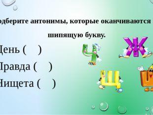 Подберите антонимы, которые оканчиваются на шипящую букву. День ( ) Правда (