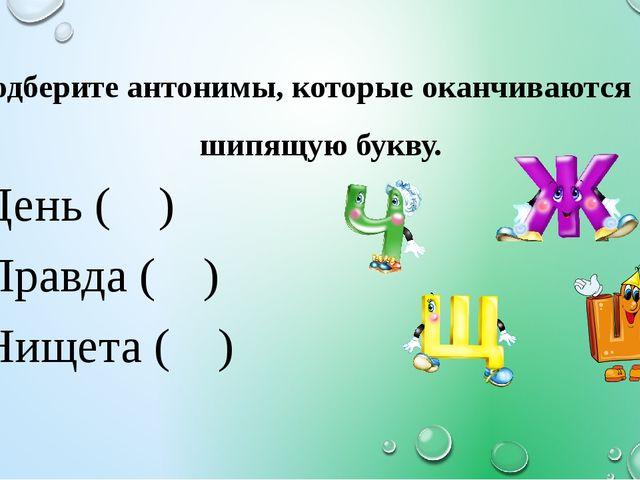 Подберите антонимы, которые оканчиваются на шипящую букву. День ( ) Правда (...