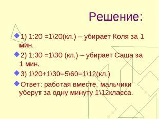 Решение: 1) 1:20 =1\20(кл.) – убирает Коля за 1 мин. 2) 1:30 =1\30 (кл.) – уб