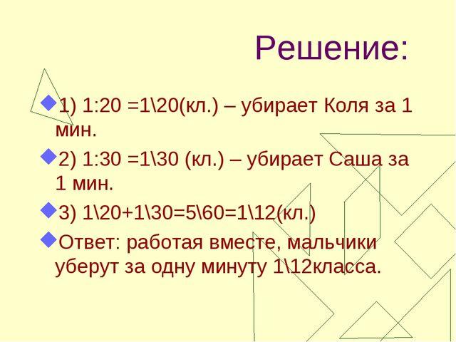 Решение: 1) 1:20 =1\20(кл.) – убирает Коля за 1 мин. 2) 1:30 =1\30 (кл.) – уб...