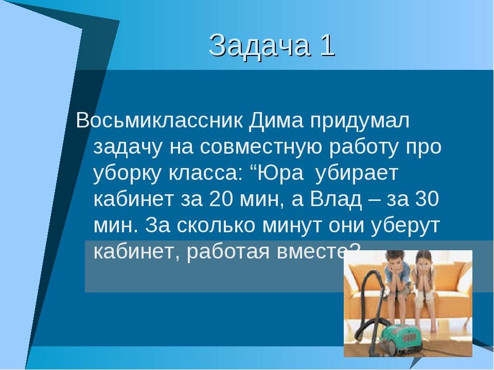 Задача 1 Восьмиклассник Дима придумал задачу на совместную работу про уборку...
