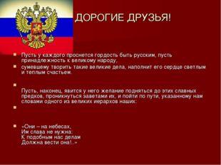 ДОРОГИЕ ДРУЗЬЯ! Пусть у каждого проснется гордость быть русским, пусть принад