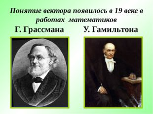 Понятие вектора появилось в 19 веке в работах математиков Г. Грассмана У. Гам