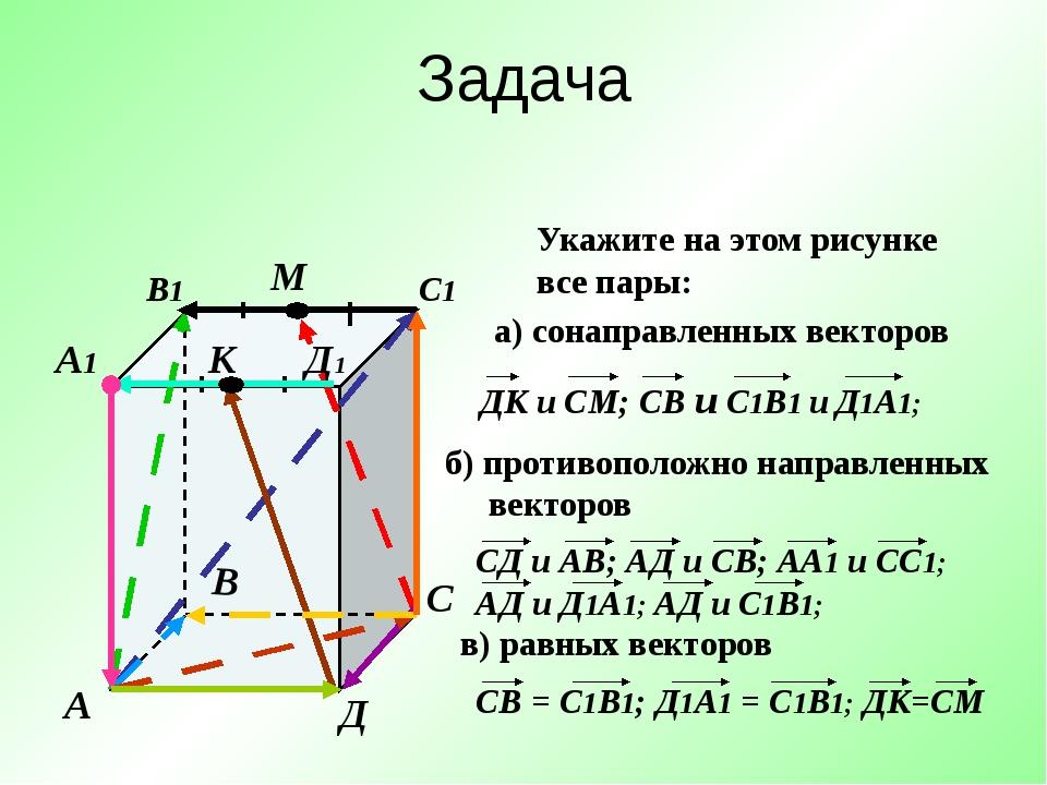 Задача А В С Д А1 В1 С1 Д1 М К Укажите на этом рисунке все пары: а) сонаправл...