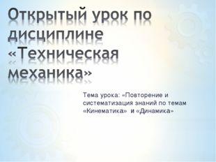 Тема урока: «Повторение и систематизация знаний по темам «Кинематика» и «Дина