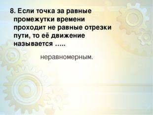 8. Если точка за равные промежутки времени проходит не равные отрезки пути,