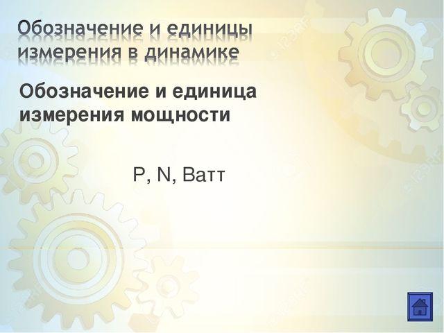 Обозначение и единица измерения мощности Р, N, Ватт