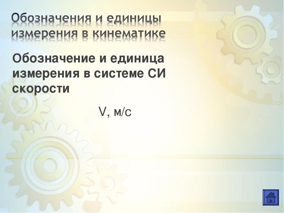 Обозначение и единица измерения в системе СИ скорости V, м/с