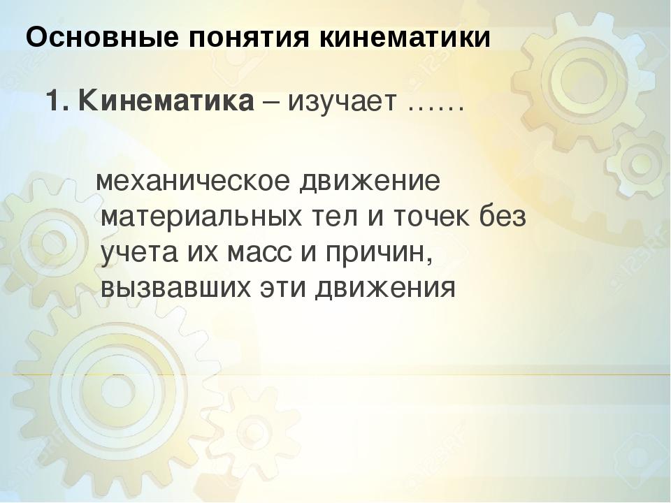 Основные понятия кинематики 1. Кинематика – изучает …… механическое движение...