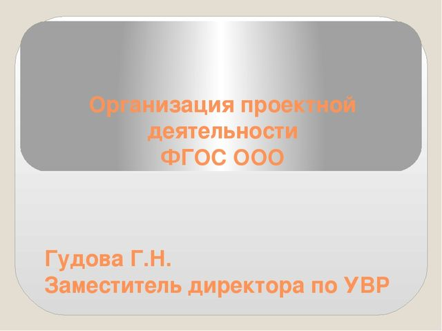 Организация проектной деятельности ФГОС ООО Гудова Г.Н. Заместитель директора...