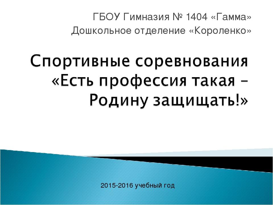 ГБОУ Гимназия № 1404 «Гамма» Дошкольное отделение «Короленко» 2015-2016 учебн...
