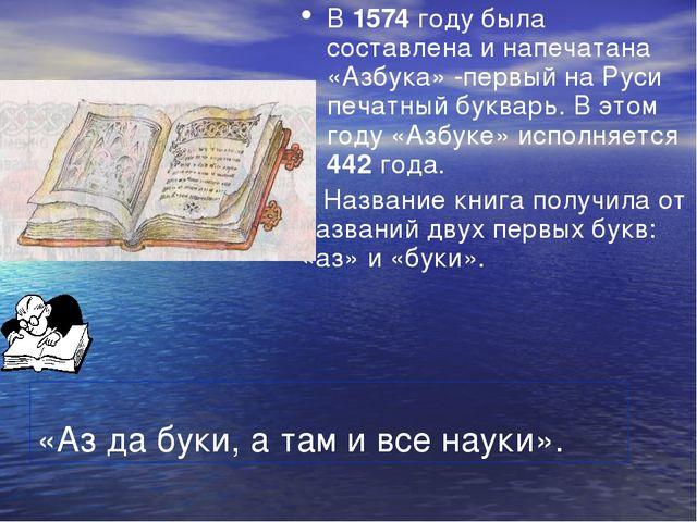 «Аз да буки, а там и все науки». В 1574 году была составлена и напечатана «Аз...