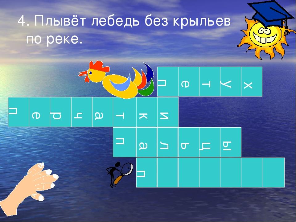 4. Плывёт лебедь без крыльев по реке. п п п п е т у х е р ч а т к и а л ь ц ы