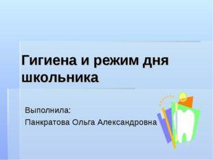 Гигиена и режим дня школьника Выполнила: Панкратова Ольга Александровна