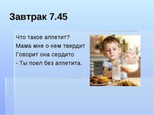 Завтрак 7.45 Что такое аппетит? Мама мне о нем твердит Говорит она сердито -